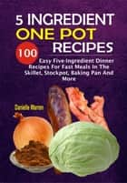 5 Ingredient One Pot Recipes: 100 Easy Five-Ingredient Dinner Recipes For Fast Meals In The Skillet, Stockpot, Baking Pan And More ebook by Danielle Warren