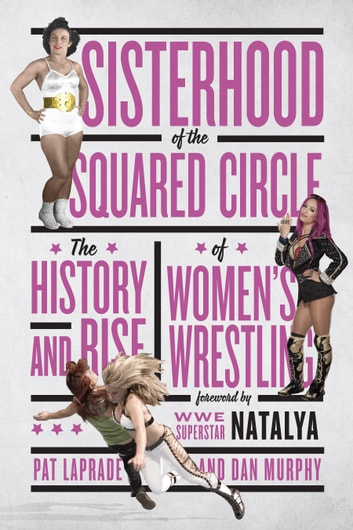 Sisterhood of the Squared Circle - The History and Rise of Women's Wrestling ebook by Pat Laprade