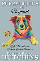 Puppalicious and Beyond - Life Outside the Center of the Universe ebook by Pamela Fagan Hutchins