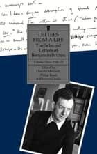 Letters from a Life Volume 3 (1946-1951) - The Selected Letters of Benjamin Britten ebook by Benjamin Britten, Donald Mitchell, Philip Reed