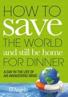 How to Save the World and Still be Home for Dinner ebook by D'Angelo