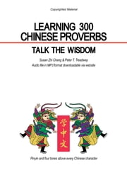 LEARNING 300 CHINESE PROVERBS - TALK THE WISDOM ebook by Susan Zhi Chang & Peter T. Treadway