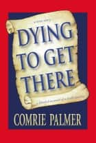 DYING TO GET THERE - . . . a true story . . . . . . a detailed account of a death journey . . . . ebook by Comrie Palmer