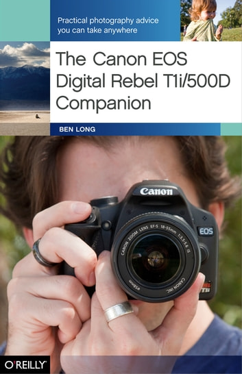 The Canon EOS Digital Rebel T1i/500D Companion - Practical Photography Advice You Can Take Anywhere ebook by Ben Long