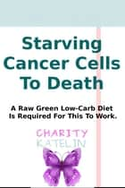 Starving Cancer Cells To Death ebook by Charity Katelin
