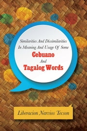 SIMILARITIES AND DISSIMILARITIES IN MEANING AND USAGE OF SOME CEBUANO AND TAGALOG WORDS ebook by Liberacion Narvios Tecson