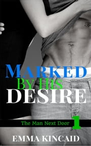 Marked By His Desire, Part One - The Man Next Door ebook by Emma Kincaid