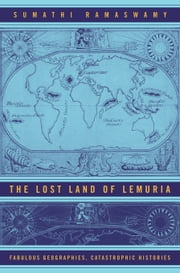 The Lost Land of Lemuria: Fabulous Geographies, Catastrophic Histories ebook by Ramaswamy, Sumathi