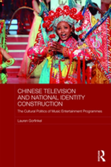 Chinese Television and National Identity Construction - The Cultural Politics of Music-Entertainment Programmes ebook by Lauren Gorfinkel