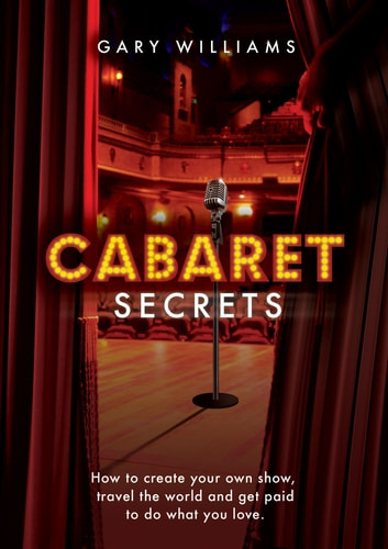 Cabaret Secrets: How to Create Your Own Show, Travel the World and Get Paid to Do What You Love ebook by Gary Williams