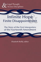 Infinite Hope and Finite Disappointment - The Story of the First Interpreters of the Fourteenth Amendment ebook by Elizabeth Reilly