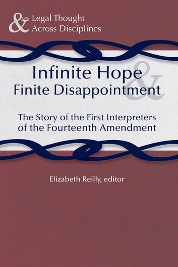 Infinite Hope and Finite Disappointment - The Story of the First Interpreters of the Fourteenth Amendment ebook by