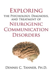 Exploring the Psychology, Diagnosis, and Treatment of Neurogenic Communication Disorders ebook by Dennis C. Tanner, Ph.D.