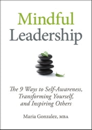 Mindful Leadership: The 9 Ways to Self-Awareness, Transforming Yourself, and Inspiring Others ebook by Gonzalez, Maria
