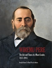 Wiremu Pere - The Life and Times of a Maori Leader ebook by Joseph Te Kani Pere