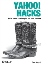 Yahoo! Hacks - Tips & Tools for Living on the Web Frontier ebook by Paul Bausch