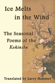 Ice Melts in the Wind: The Seasonal Poems of the Kokinshu ebook by Larry Hammer