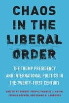 Chaos in the Liberal Order - The Trump Presidency and International Politics in the Twenty-First Century ebook by Robert Jervis, Francis J. Gavin, Joshua Rovner,...