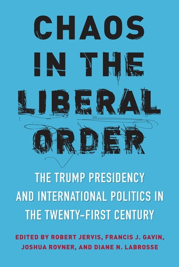 Chaos in the Liberal Order - The Trump Presidency and International Politics in the Twenty-First Century ebook by