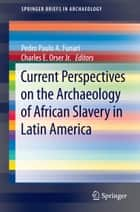 Current Perspectives on the Archaeology of African Slavery in Latin America ebook by Pedro Paulo A. Funari, Charles E. Orser Jr.