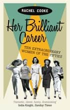 Her Brilliant Career - Ten Extraordinary Women of the Fifties ebook by Rachel Cooke