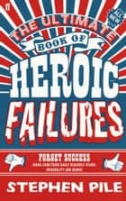 The Ultimate Book of Heroic Failures ebook by Stephen Pile