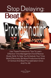 Stop Delaying: Beat Procrastination Now! - Use These Productivity Tips To Learn Effective Time Management And Effective Study Skills To Help You Schedule Your Time More Effectively, Be More Productive At Work Or School And Beat Procrastination Once And For All! ebook by Janis A. Reyes