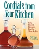 Cordials from Your Kitchen - Easy, Elegant Liqueurs You Can Make & Give ebook by Rich Gulling, Pattie Vargas