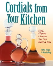 Cordials from Your Kitchen - Easy, Elegant Liqueurs You Can Make & Give ebook by Rich Gulling,Pattie Vargas