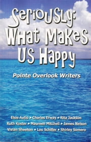 Seriously: What Makes Us Happy ebook by Phyllis Porter Dolislager