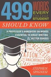 499 Words Every College Student Should Know - A Professor's Handbook on Words Essential to Great Writing and Better Grades ebook by Stephen Spignesi