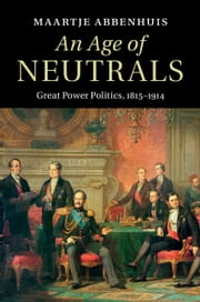 An Age of Neutrals - Great Power Politics, 1815–1914 ebook by Dr Maartje Abbenhuis