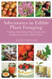 Adventures in Edible Plant Foraging - Finding, Identifying, Harvesting, and Preparing Native and Invasive Wild Plants ebook by Karen Monger