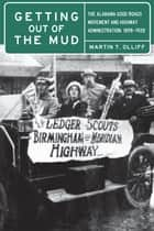 Getting Out of the Mud - The Alabama Good Roads Movement and Highway Administration, 1898–1928 ebook by Martin T. Olliff, David O. Whitten