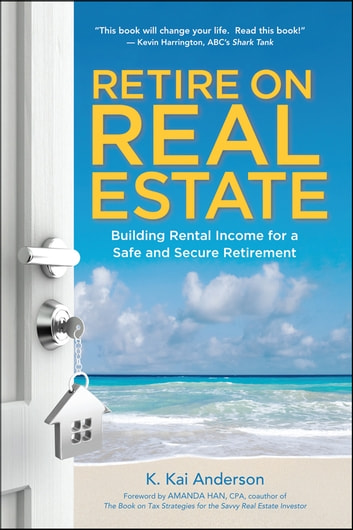 Retire on Real Estate - Building Rental Income for a Safe and Secure Retirement eBook by K. Anderson