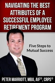 Navigating the Best Attributes of a Successful Employee Retirement Program ebook by Pete Marriott