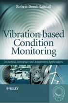 Vibration-based Condition Monitoring - Industrial, Aerospace and Automotive Applications ebook by Robert Bond  Randall