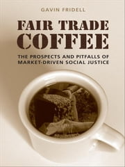 Fair Trade Coffee - The Prospects and Pitfalls of Market-Driven Social Justice ebook by Gavin Fridell