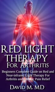 Red Light Therapy For Arthritis - Beginners Complete Guide on Red and Near-infrared light Therapy For Arthritis and Chronic Pain Relief. ebook by David M