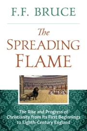 The Spreading Flame - The Rise and Progress of Christianity from Its First Beginnings to Eighth-Century England ebook by F.F. Bruce