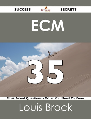 ECM 35 Success Secrets - 35 Most Asked Questions On ECM - What You Need To Know ebook by Louis Brock