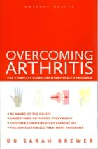 Overcoming Arthritis - The Complete Complementary Health Program ebook by Dr. Sarah Brewer