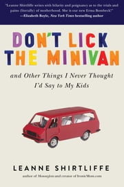Don't Lick the Minivan - And Other Things I Never Thought I'd Say to My Kids ebook by Leanne Shirtliffe