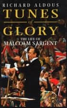 Tunes Of Glory - The Life of Malcolm Sargent eBook by Richard Aldous