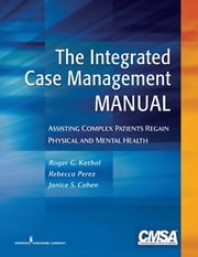 The Integrated Case Management Manual - Assisting Complex Patients Regain Physical and Mental Health ebook by Rebecca Perez, RN, BSN, CCM,Roger G. Kathol, MD,Dr. Janice Cohen, PhD , CPsych,Dr. Corine Latour, RN, PhD,Dr. Frits Huyse, MD, PhD