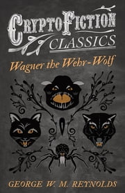 Wagner the Wehr-Wolf (Cryptofiction Classics - Weird Tales of Strange Creatures) ebook by George W. M. Reynolds