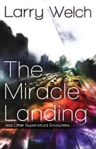 The Miracle Landing - and Other Supernatural Encounters ebook by Larry Welch