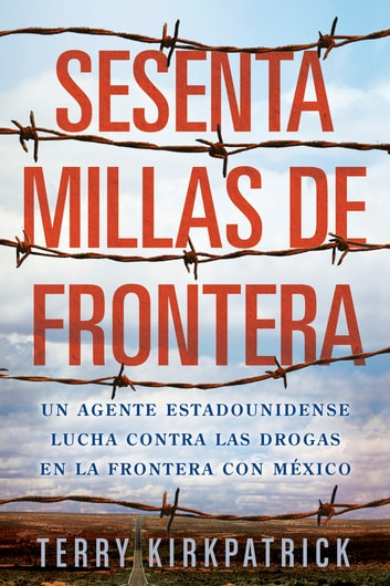 Sesenta Millas de Frontera - An American Lawman Battles Drugs on the Mexican Border ebook by Terry Kirkpatrick