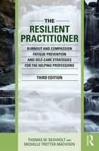 The Resilient Practitioner - Burnout and Compassion Fatigue Prevention and Self-Care Strategies for the Helping Professions ebook by Thomas M. Skovholt, Michelle Trotter-Mathison