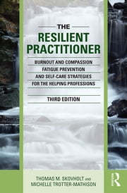 The Resilient Practitioner - Burnout and Compassion Fatigue Prevention and Self-Care Strategies for the Helping Professions ebook by Thomas M. Skovholt,Michelle Trotter-Mathison